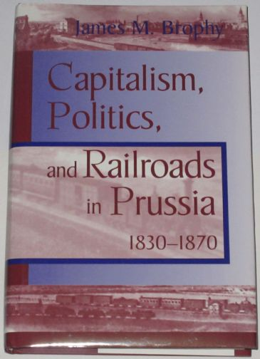 Capitalism, Politics and Railroads in Prussia 1830-1870, by James M. Brophy
